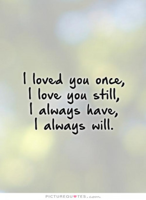 loved you once, I love you still, I always have, I always will.