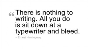 There is nothing to writing. All you do is sit down at a typewriter ...