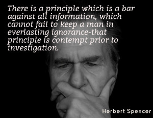 ... -that principle is contempt prior to investigation. - Herbert Spencer