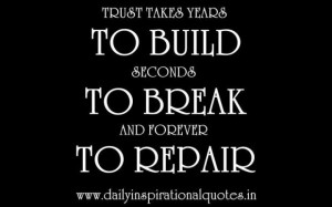 Trust takes years to build seconds to break and forever to repair ...