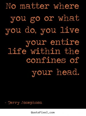 ... go or what you do, you live your.. Terry Josephson popular life quote
