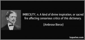 IMBECILITY, n. A kind of divine inspiration, or sacred fire affecting ...