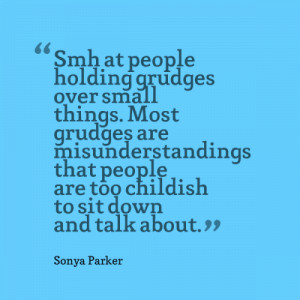 Smh at people holding grudges over small things. Most grudges are ...