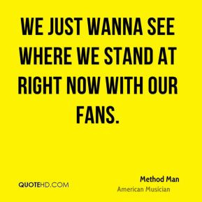 We just wanna see where we stand at right now with our fans.