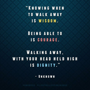 Knowing when to walk away is wisdom. Being able to is courage. Walking ...
