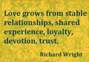... from stable relationships,shared experience, loyalty, devotion, trust