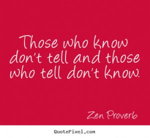 Zen Proverb Quotes - Those who know don't tell and those who tell don ...