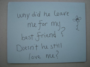 Why did he leave me for my best friend? Doesn't he still love me?
