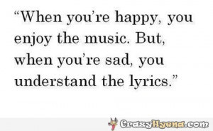 When you're happy, you enjoy the music. But when you're sad, you ...
