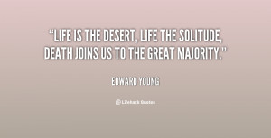 Life is the desert, life the solitude, death joins us to the great ...