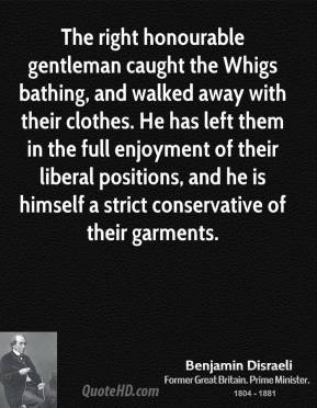 Benjamin Disraeli - The right honourable gentleman caught the Whigs ...