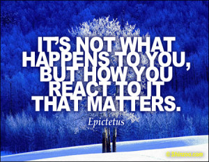 """... happens to you, but how you react to it that matters."""" -Epictetus"""