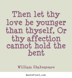 Love quotes - Then let thy love be younger than thyself,..