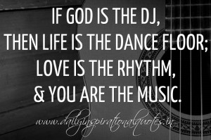 If God is the DJ, then Life is the dance floor; Love is the rhythm ...