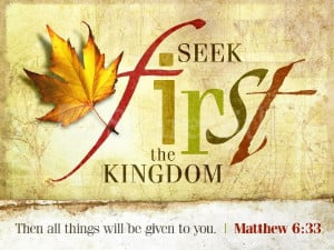 Seek first the kingdom of God and his righteousness ...