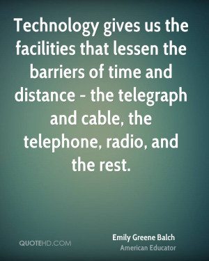 Technology gives us the facilities that lessen the barriers of time ...