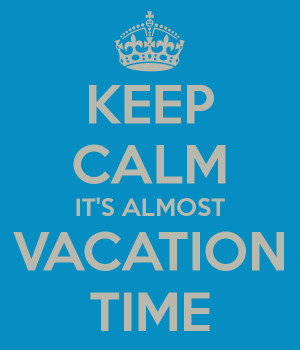 KEEP CALM IT'S ALMOST VACATION TIME