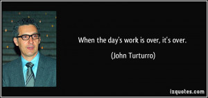When the day's work is over, it's over. - John Turturro