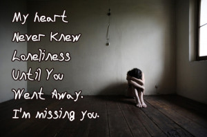 My heart Never Knew Loneliness Until You Went Away. I'm missing you.
