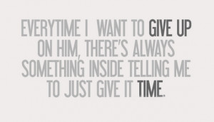 Everytime i want to give up on him