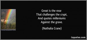 Great is the rose That challenges the crypt, And quotes milleniums ...