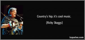 Country's hip; it's cool music. - Ricky Skaggs