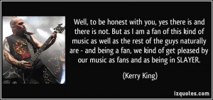 ... get pleased by our music as fans and as being in SLAYER. - Kerry King