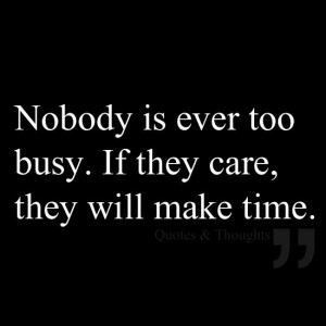 Nobody is ever too busy. If they care, they will make time.: Thoughts ...