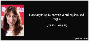 love anything to do with ventriloquism and magic. - Illeana Douglas