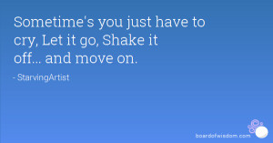 Sometime's you just have to cry, Let it go, Shake it off... and move ...