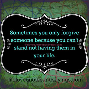 Sometimes you only forgive someone because you can't stand not ...