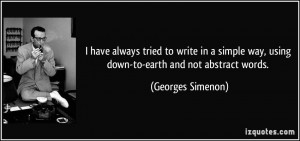 ... way, using down-to-earth and not abstract words. - Georges Simenon
