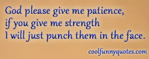God Please Give Me Patience If You Give Me Strength I Will Just Punch ...