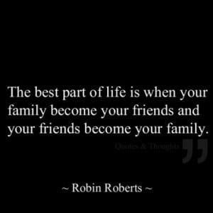 ... your family become your friends and your friends become your family