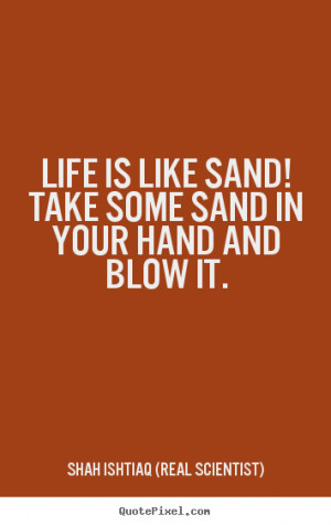 ... sand in your hand.. Shah Ishtiaq (Real Scientist) famous life quotes