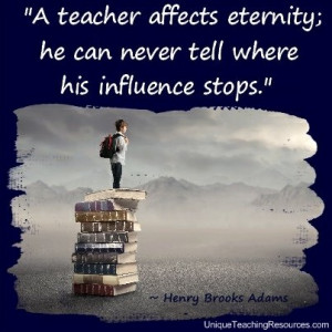 Teacher Appreciation Quotes - A teacher affects eternity; he can never ...