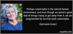 Perhaps catastrophe is the natural human environment, and even though ...