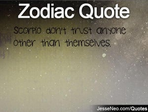 Scorpio don't trust anyone other than themselves.