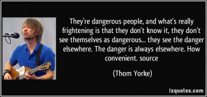 ... dangerous... they see the danger elsewhere. The danger is always
