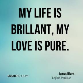 My life is brillant, My love is pure. - James Blunt