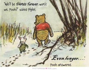 ll be Friends Forever, won't we, Pooh? asked Piglet. Even longer, Pooh ...