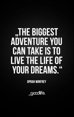 ... you can take is to live the life of your dreams. (Oprah Winfrey