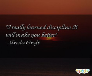 really learned discipline . It will make you better.