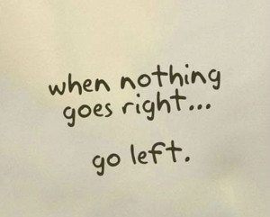 When nothing goes right... go left.