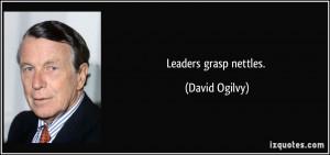 Leaders grasp nettles. - David Ogilvy