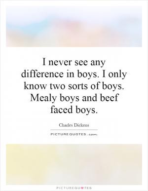 never see any difference in boys. I only know two sorts of boys ...