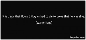 It is tragic that Howard Hughes had to die to prove that he was alive ...