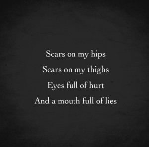 Scars on my hips, scars on my thighs, eyes full of hurt, and a mouth ...