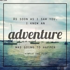 ... Saw You, I Knew An Adventure Was Going To Happen. - Winnie The Pooh