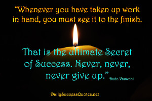 ... That is the ultimate secret of success. Never, never, never give up